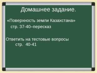 Домашнее задание. «Поверхность земли Казахстана» стр. 37-40–пересказ Ответить