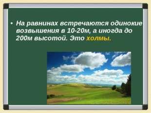 На равнинах встречаются одинокие возвышения в 10-20м, а иногда до 200м высото