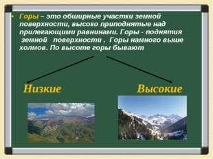 Горы – это обширные участки земной поверхности, высоко приподнятые над прилег