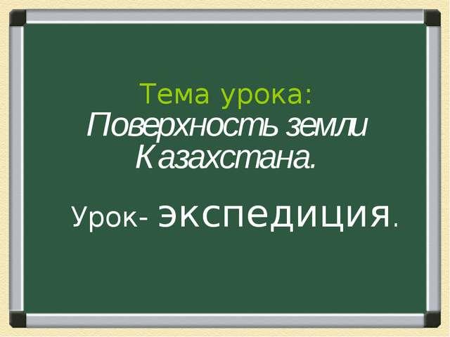 Урок- экспедиция. Тема урока: Поверхность земли Казахстана.