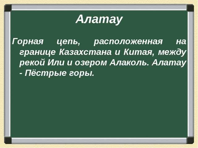 Алатау Горная цепь, расположенная на границе Казахстана и Китая, между рекой...