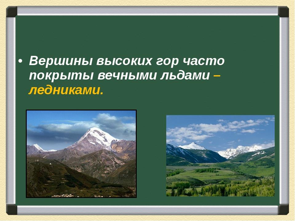 Вершины высоких гор часто покрыты вечными льдами – ледниками.