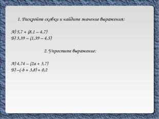 1. Раскройте скобки и найдите значение выражения: А) 5,7 + (8,1 – 4,7) Б) 3,3