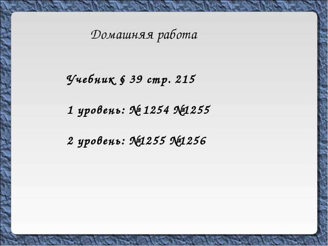 Домашняя работа Учебник § 39 стр. 215 1 уровень: № 1254 №1255 2 уровень: №125...