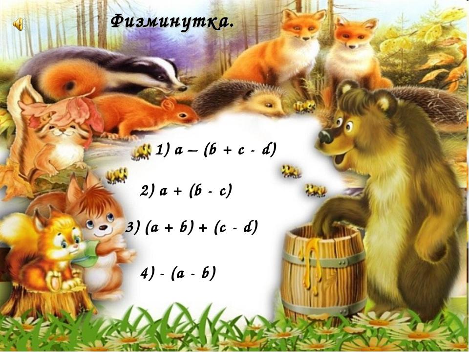 Физминутка. 4) - (a - b) 1) а – (b + с - d) 2) a + (b - c) 3) (a + b) + (c - d)