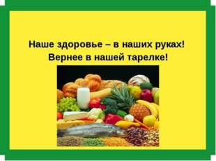 Наше здоровье – в наших руках! Вернее в нашей тарелке!