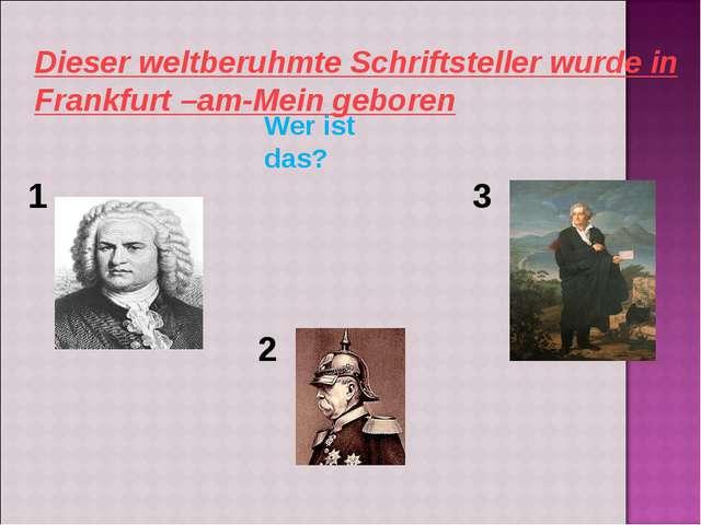 Dieser weltberuhmte Schriftsteller wurde in Frankfurt –am-Mein geboren Wer is...