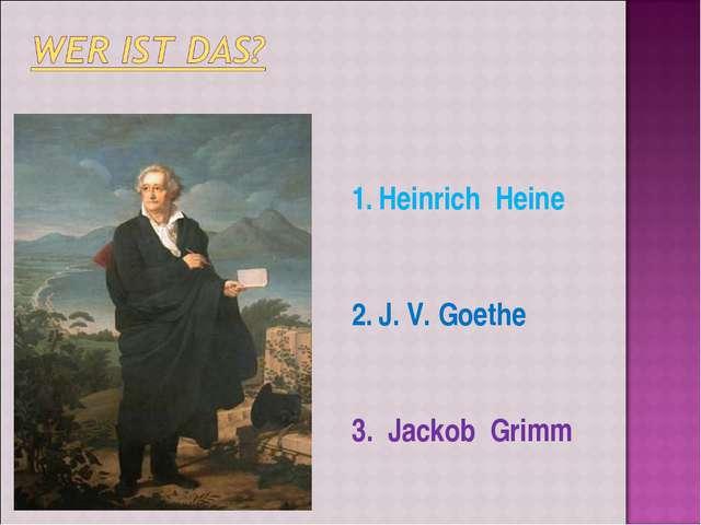 Heinrich Heine J. V. Goethe 3. Jackob Grimm