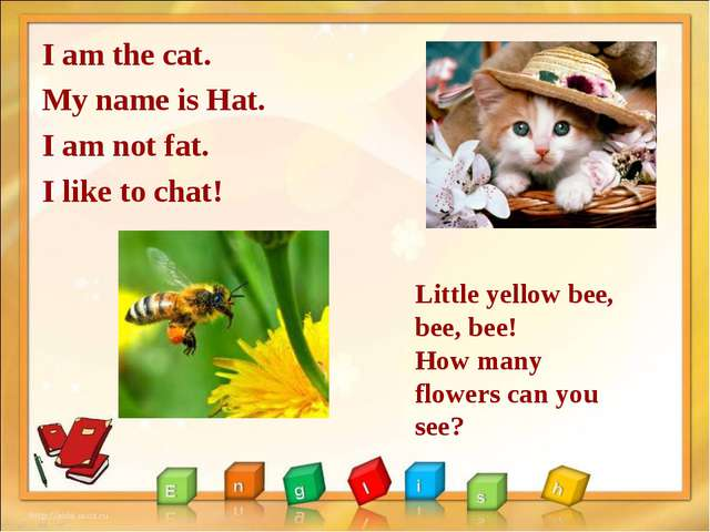I am the cat. My name is Hat. I am not fat. I like to chat! Little yellow bee...