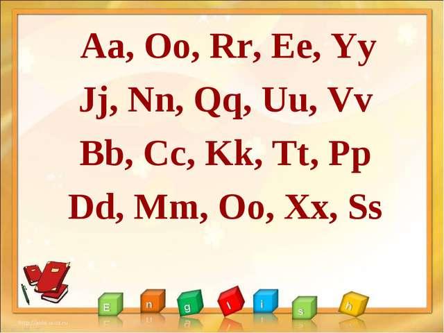 Aa, Oo, Rr, Ee, Yy Jj, Nn, Qq, Uu, Vv Bb, Cc, Kk, Tt, Pp Dd, Mm, Oo, Xx, Ss
