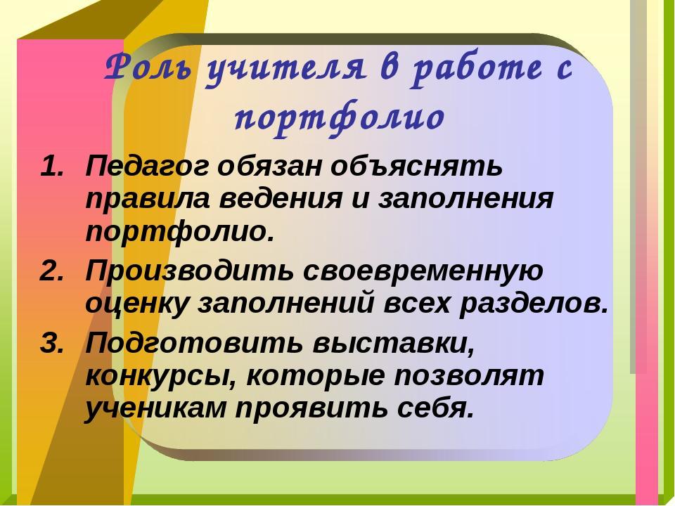 Роль учителя в работе с портфолио Педагог обязан объяснять правила ведения и...