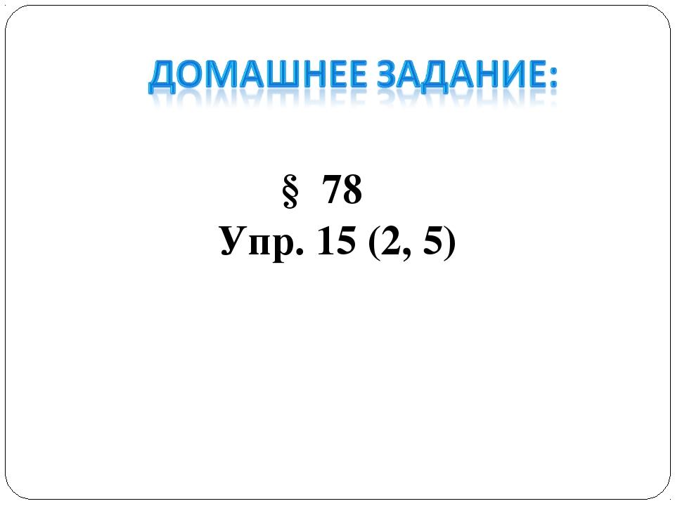 § 78 Упр. 15 (2, 5)