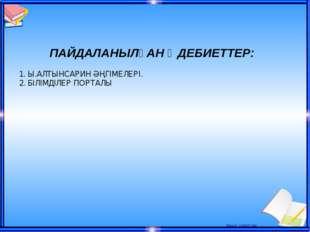 ПАЙДАЛАНЫЛҒАН ӘДЕБИЕТТЕР: 1. Ы.АЛТЫНСАРИН ӘҢГІМЕЛЕРІ. 2. БІЛІМДІЛЕР ПОРТАЛЫ