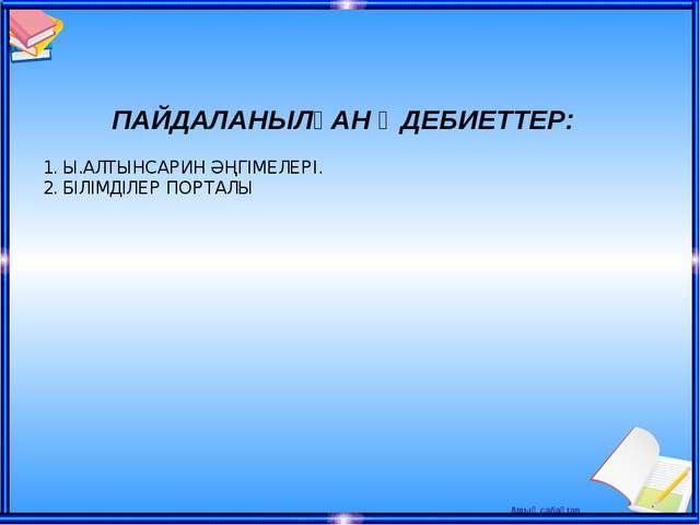 ПАЙДАЛАНЫЛҒАН ӘДЕБИЕТТЕР: 1. Ы.АЛТЫНСАРИН ӘҢГІМЕЛЕРІ. 2. БІЛІМДІЛЕР ПОРТАЛЫ...