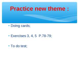 Doing cards; Exercises 3, 4, 5 P.78-79; To do test; Practice new theme :