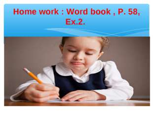 Home work : Word book , P. 58, Ex.2.