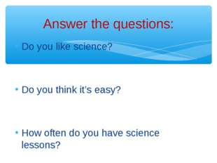 Do you like science? Do you think it's easy? How often do you have science le