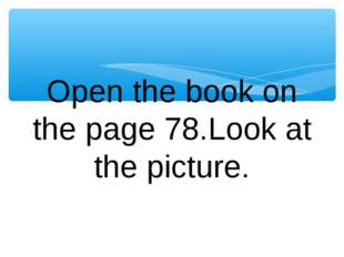Open the book on the page 78.Look at the picture.