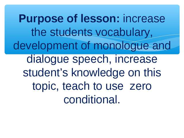 Purpose of lesson: increase the students vocabulary, development of monologue...
