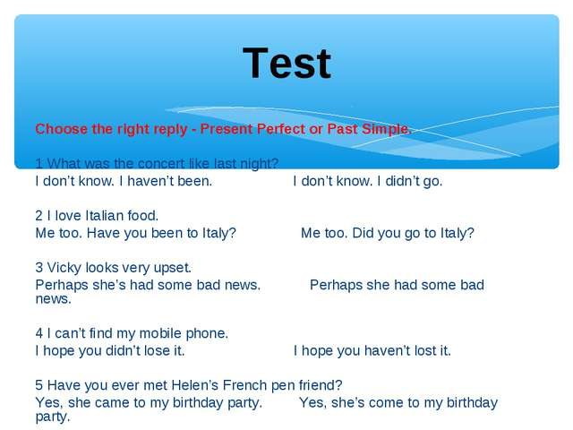 Choose the right reply - Present Perfect or Past Simple.  1 What was the con...