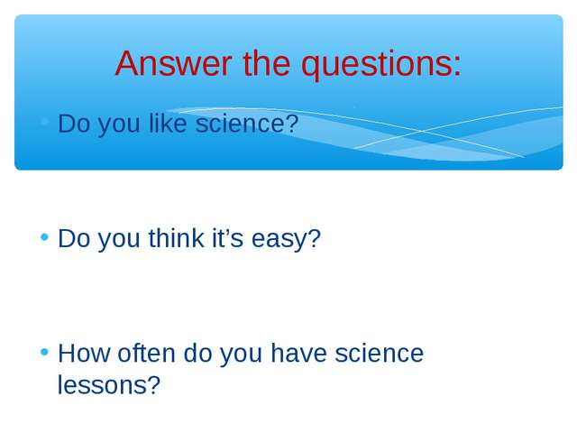 Do you like science? Do you think it's easy? How often do you have science le...