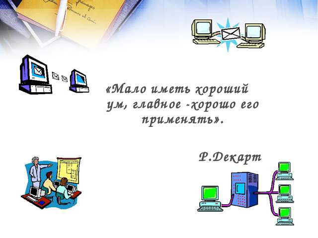 «Мало иметь хороший ум, главное -хорошо его применять». Р.Декарт