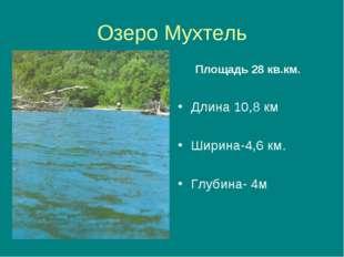 Озеро Мухтель Площадь 28 кв.км. Длина 10,8 км Ширина-4,6 км. Глубина- 4м