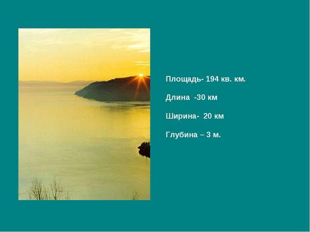 Площадь- 194 кв. км. Длина -30 км Ширина- 20 км Глубина – 3 м.