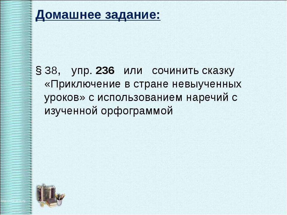 Домашнее задание: § 38, упр. 236 или сочинить сказку «Приключение в стране не...