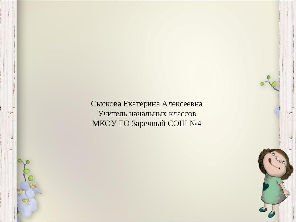 Сыскова Екатерина Алексеевна Учитель начальных классов МКОУ ГО Заречный СОШ №4