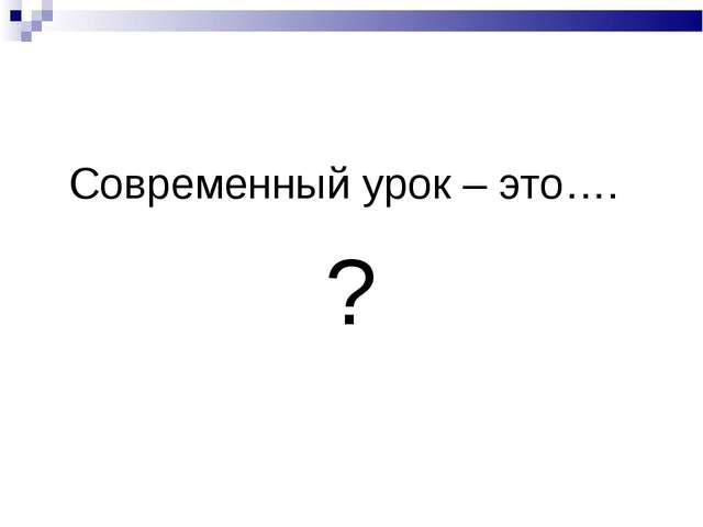 Современный урок – это…. ?