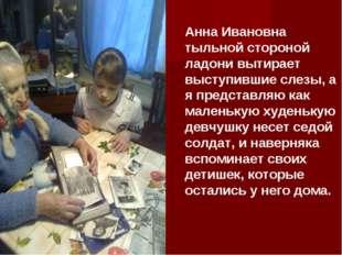 Анна Ивановна тыльной стороной ладони вытирает выступившие слезы, а я предста