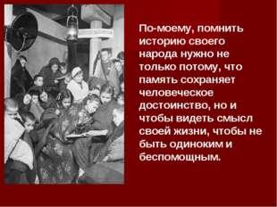 По-моему, помнить историю своего народа нужно не только потому, что память со