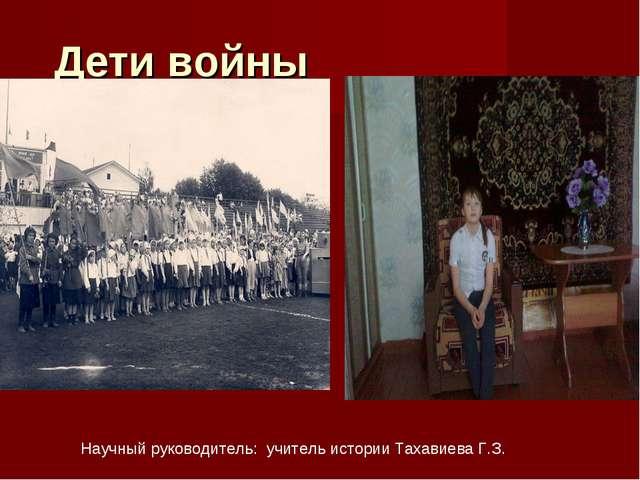 Дети войны Научный руководитель: учитель истории Тахавиева Г.З.