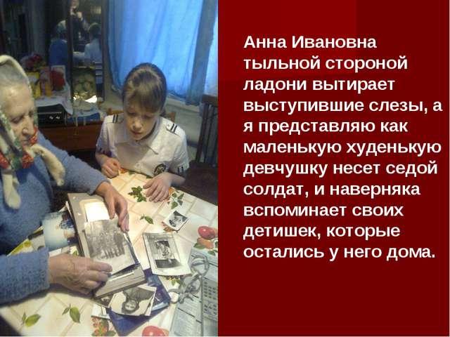 Анна Ивановна тыльной стороной ладони вытирает выступившие слезы, а я предста...