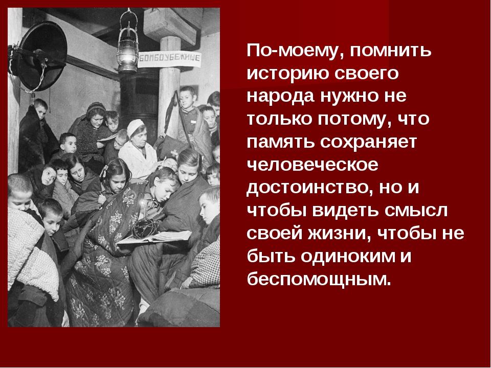 По-моему, помнить историю своего народа нужно не только потому, что память со...
