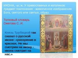 ИКОНА, -ы, ж. У православных и католиков: предмет поклонения - живописное изо