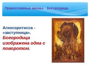 Агиосоритисса - «заступница». Богородица изображена одна с поворотом. Правос