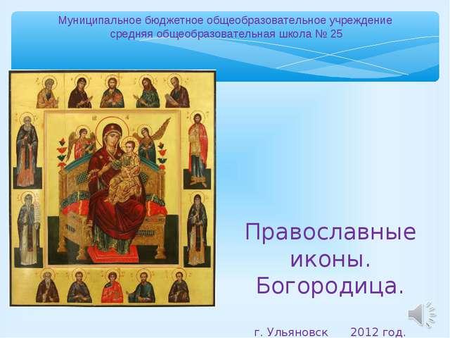 Православные иконы. Богородица. г. Ульяновск 2012 год. Муниципальное бюджетно...