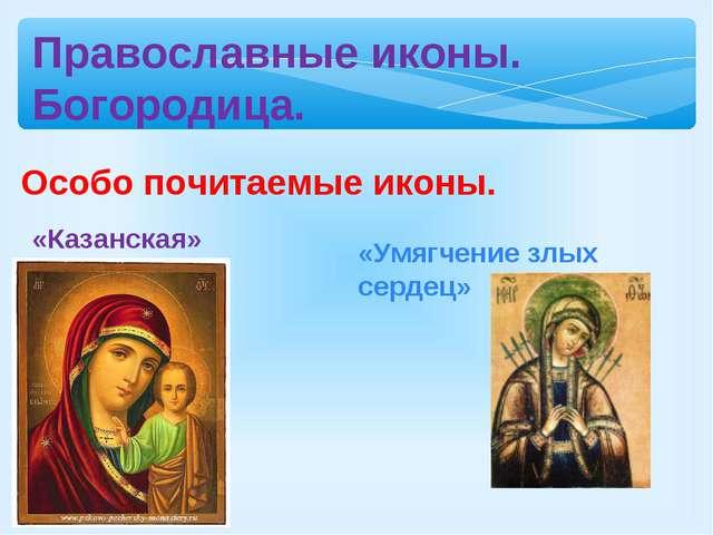 Православные иконы. Богородица. Особо почитаемые иконы. «Казанская» «Умягчени...