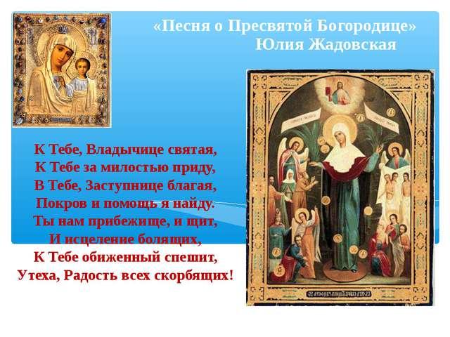 К Тебе, Владычице святая, К Тебе за милостью приду, В Тебе, Заступнице благая...