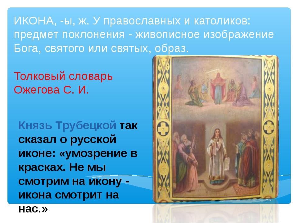 ИКОНА, -ы, ж. У православных и католиков: предмет поклонения - живописное изо...