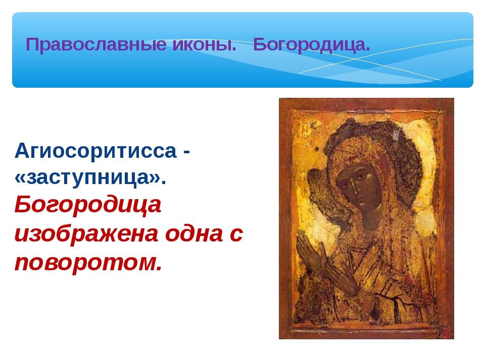 Агиосоритисса - «заступница». Богородица изображена одна с поворотом. Правос...