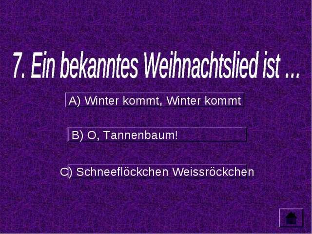 A) Winter kommt, Winter kommt B) O, Tannenbaum! C) Schneeflöckchen Weissröckc...