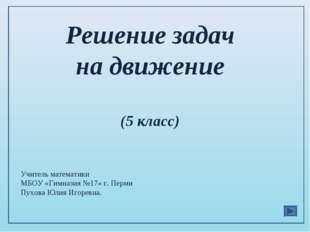 Решение задач на движение (5 класс) Учитель математики МБОУ «Гимназия №17» г.