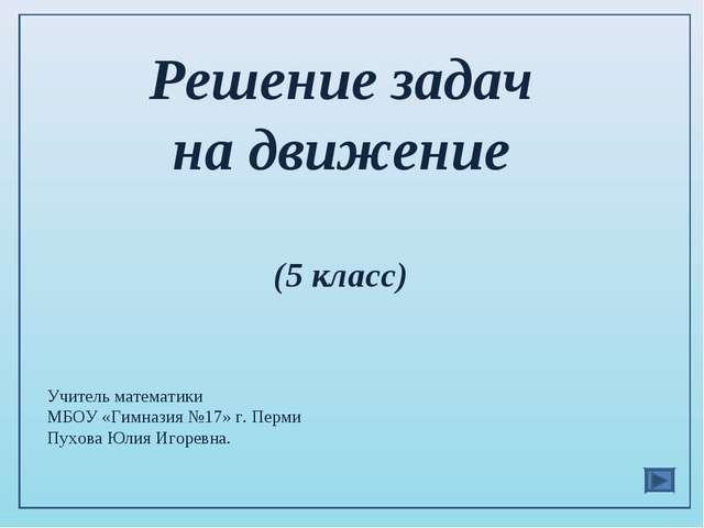Решение задач на движение (5 класс) Учитель математики МБОУ «Гимназия №17» г....