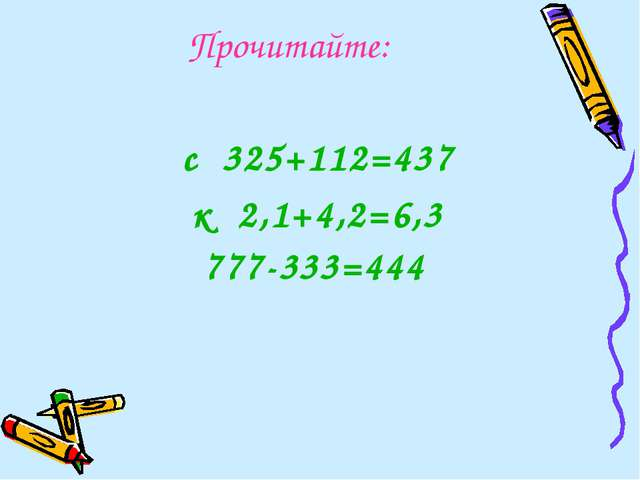 Прочитайте: с 325+112=437 к 2,1+4,2=6,3 777-333=444