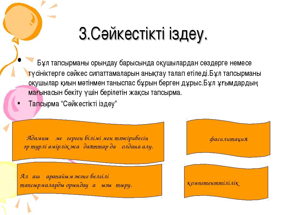 3.Сәйкестікті іздеу. Бұл тапсырманы орындау барысында оқушылардан сөздерге не...