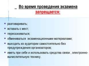 Во время проведения экзамена запрещается: разговаривать; вставать с мест; пе