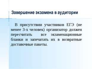 Завершение экзамена в аудитории В присутствии участников ЕГЭ (не менее 3-х ч